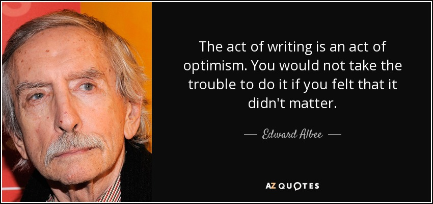 The act of writing is an act of optimism. You would not take the trouble to do it if you felt that it didn't matter. - Edward Albee