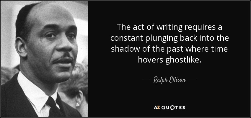 The act of writing requires a constant plunging back into the shadow of the past where time hovers ghostlike. - Ralph Ellison