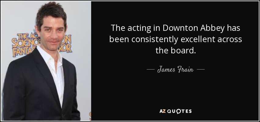 The acting in Downton Abbey has been consistently excellent across the board. - James Frain