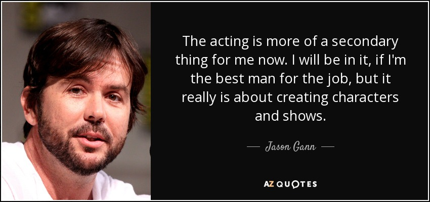 The acting is more of a secondary thing for me now. I will be in it, if I'm the best man for the job, but it really is about creating characters and shows. - Jason Gann
