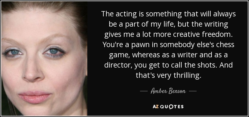 The acting is something that will always be a part of my life, but the writing gives me a lot more creative freedom. You're a pawn in somebody else's chess game, whereas as a writer and as a director, you get to call the shots. And that's very thrilling. - Amber Benson