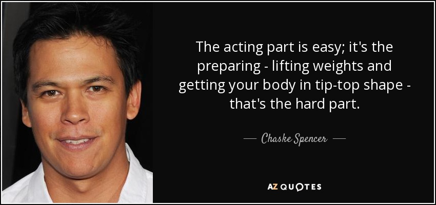 The acting part is easy; it's the preparing - lifting weights and getting your body in tip-top shape - that's the hard part. - Chaske Spencer