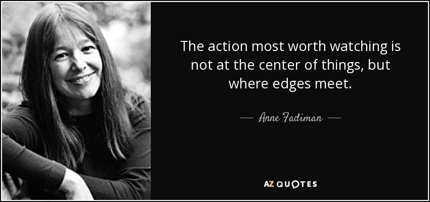 The action most worth watching is not at the center of things, but where edges meet. - Anne Fadiman