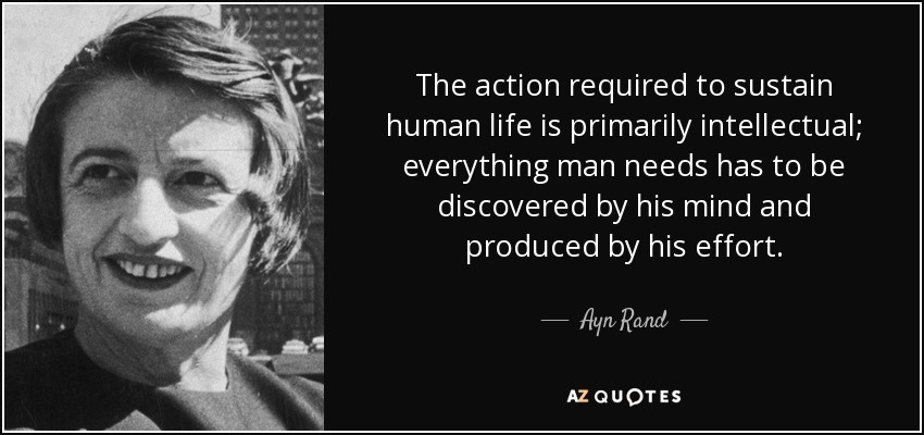 The action required to sustain human life is primarily intellectual; everything man needs has to be discovered by his mind and produced by his effort. - Ayn Rand