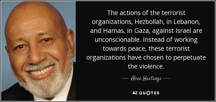 The actions of the terrorist organizations, Hezbollah, in Lebanon, and Hamas, in Gaza, against Israel are unconscionable. Instead of working towards peace, these terrorist organizations have chosen to perpetuate the violence. - Alcee Hastings