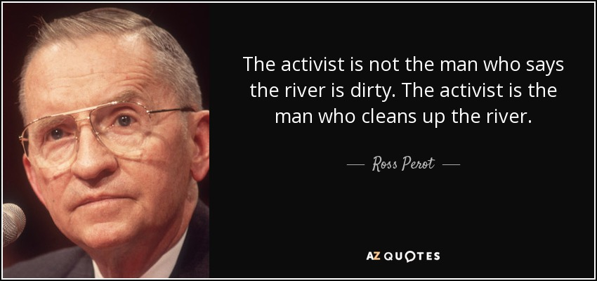 The activist is not the man who says the river is dirty. The activist is the man who cleans up the river. - Ross Perot
