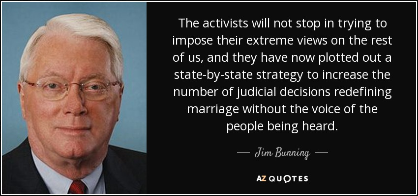 The activists will not stop in trying to impose their extreme views on the rest of us, and they have now plotted out a state-by-state strategy to increase the number of judicial decisions redefining marriage without the voice of the people being heard. - Jim Bunning