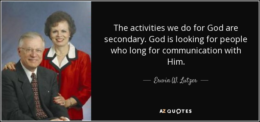 The activities we do for God are secondary. God is looking for people who long for communication with Him. - Erwin W. Lutzer