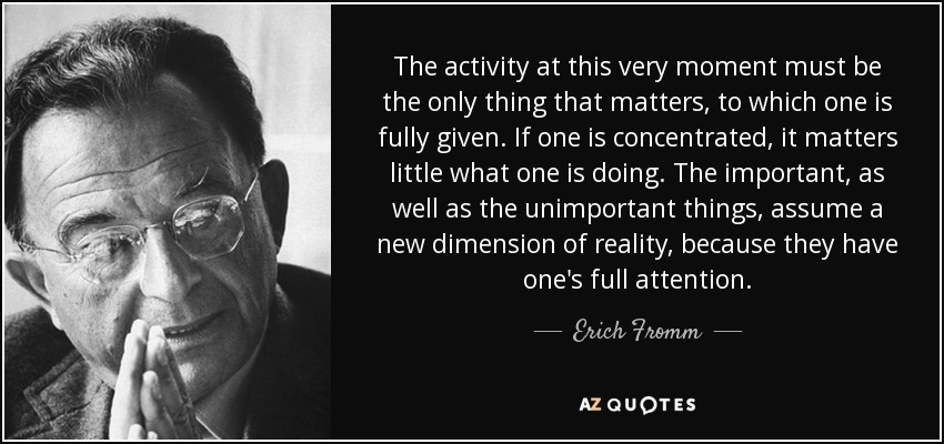 The activity at this very moment must be the only thing that matters, to which one is fully given. If one is concentrated, it matters little what one is doing. The important, as well as the unimportant things, assume a new dimension of reality, because they have one's full attention. - Erich Fromm