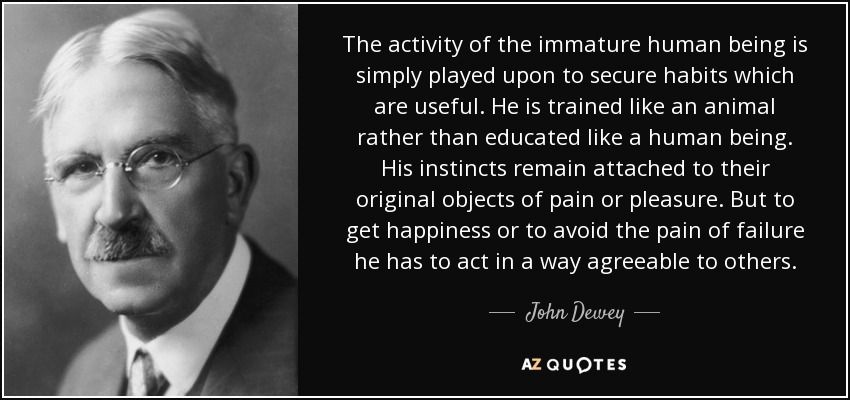 The activity of the immature human being is simply played upon to secure habits which are useful. He is trained like an animal rather than educated like a human being. His instincts remain attached to their original objects of pain or pleasure. But to get happiness or to avoid the pain of failure he has to act in a way agreeable to others. - John Dewey