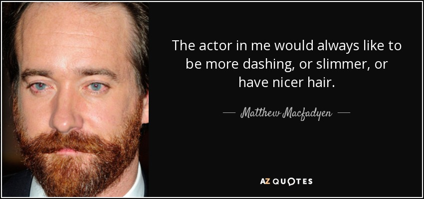 The actor in me would always like to be more dashing, or slimmer, or have nicer hair. - Matthew Macfadyen