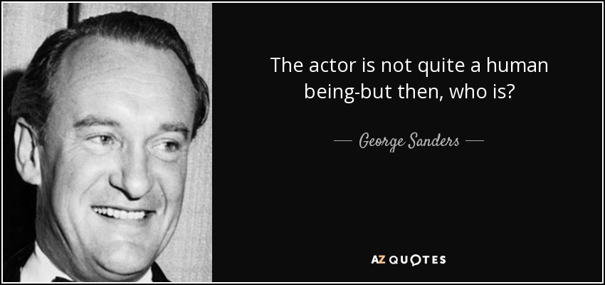 The actor is not quite a human being-but then, who is? - George Sanders