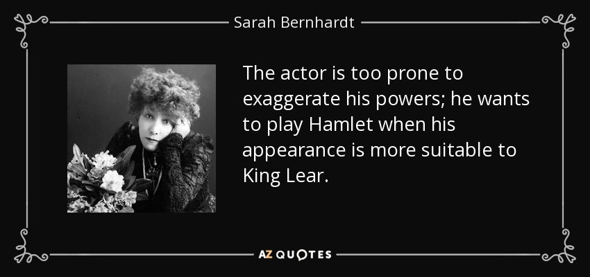 The actor is too prone to exaggerate his powers; he wants to play Hamlet when his appearance is more suitable to King Lear. - Sarah Bernhardt