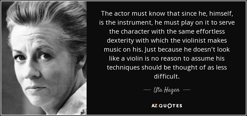The actor must know that since he, himself, is the instrument, he must play on it to serve the character with the same effortless dexterity with which the violinist makes music on his. Just because he doesn't look like a violin is no reason to assume his techniques should be thought of as less difficult. - Uta Hagen
