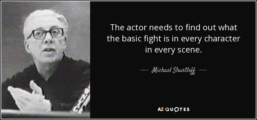 The actor needs to find out what the basic fight is in every character in every scene. - Michael Shurtleff