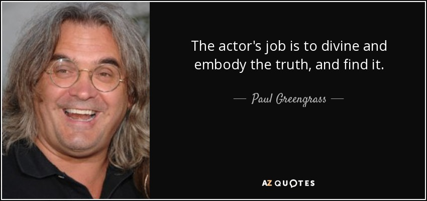 The actor's job is to divine and embody the truth, and find it. - Paul Greengrass
