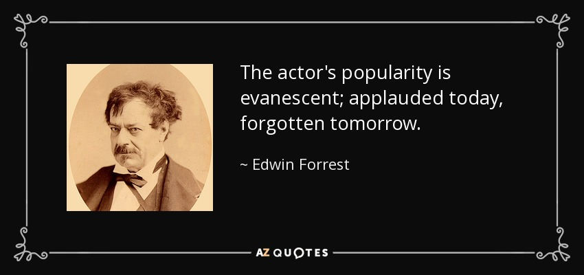 The actor's popularity is evanescent; applauded today, forgotten tomorrow. - Edwin Forrest
