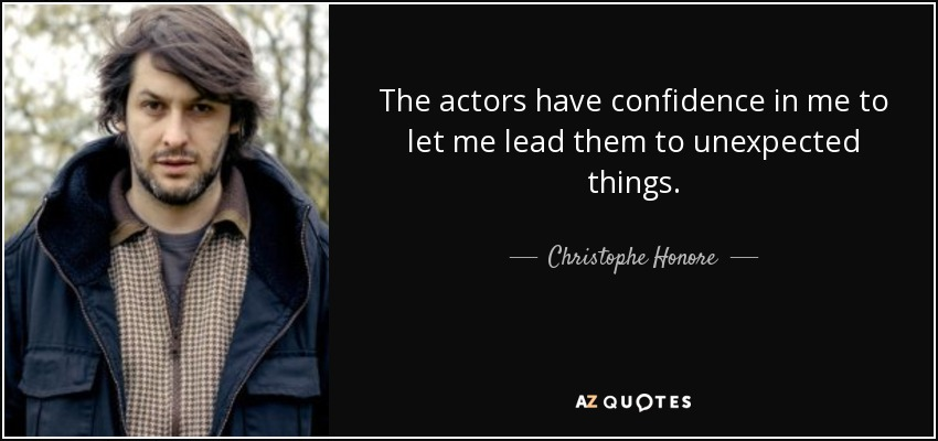 The actors have confidence in me to let me lead them to unexpected things. - Christophe Honore