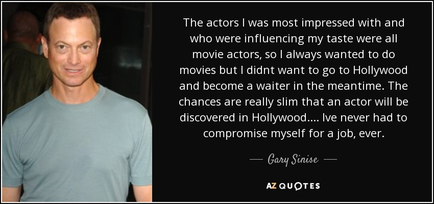 The actors I was most impressed with and who were influencing my taste were all movie actors, so I always wanted to do movies but I didnt want to go to Hollywood and become a waiter in the meantime. The chances are really slim that an actor will be discovered in Hollywood. ... Ive never had to compromise myself for a job, ever. - Gary Sinise