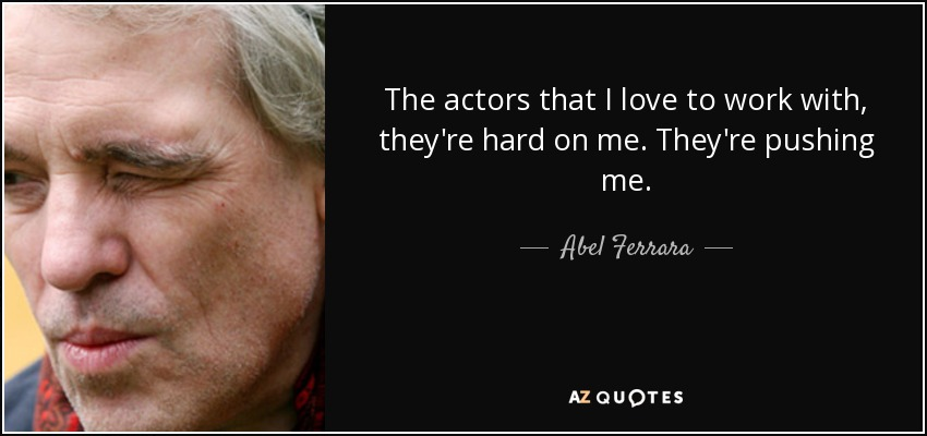 The actors that I love to work with, they're hard on me. They're pushing me. - Abel Ferrara