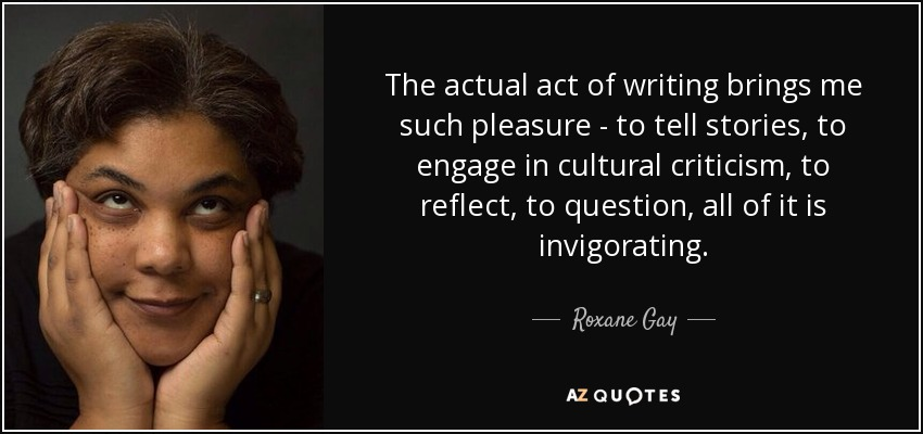 The actual act of writing brings me such pleasure - to tell stories, to engage in cultural criticism, to reflect, to question, all of it is invigorating. - Roxane Gay