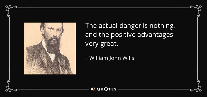 The actual danger is nothing, and the positive advantages very great. - William John Wills