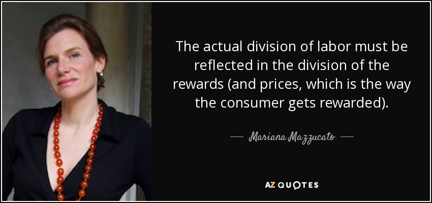 The actual division of labor must be reflected in the division of the rewards (and prices, which is the way the consumer gets rewarded). - Mariana Mazzucato