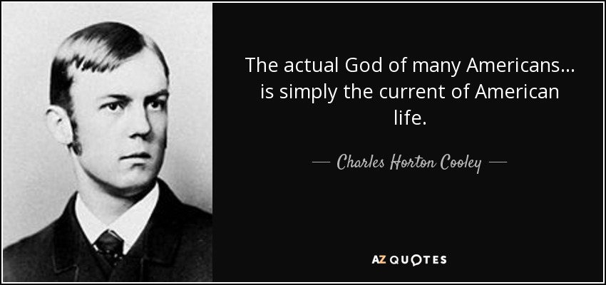The actual God of many Americans... is simply the current of American life. - Charles Horton Cooley