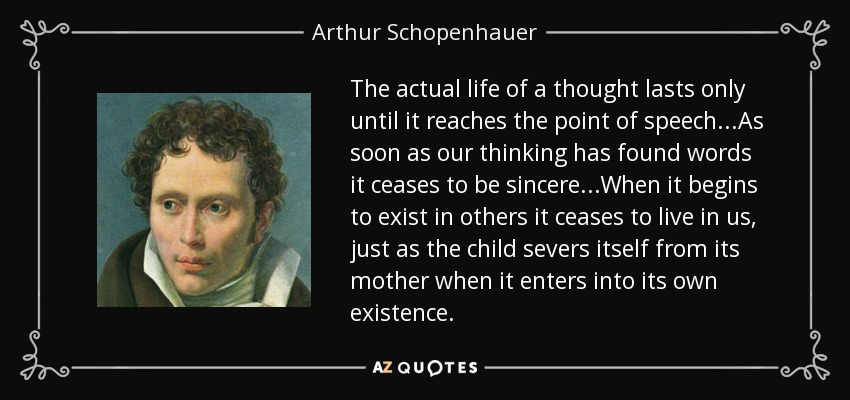 The actual life of a thought lasts only until it reaches the point of speech...As soon as our thinking has found words it ceases to be sincere...When it begins to exist in others it ceases to live in us, just as the child severs itself from its mother when it enters into its own existence. - Arthur Schopenhauer