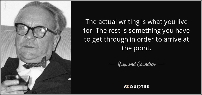 The actual writing is what you live for. The rest is something you have to get through in order to arrive at the point. - Raymond Chandler