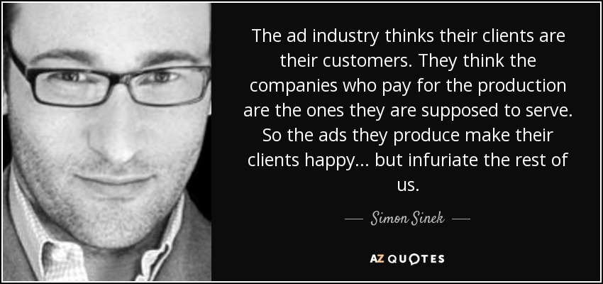 The ad industry thinks their clients are their customers. They think the companies who pay for the production are the ones they are supposed to serve. So the ads they produce make their clients happy... but infuriate the rest of us. - Simon Sinek