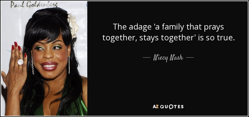 The adage 'a family that prays together, stays together' is so true. - Niecy Nash