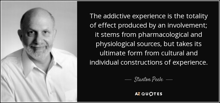 The addictive experience is the totality of effect produced by an involvement; it stems from pharmacological and physiological sources, but takes its ultimate form from cultural and individual constructions of experience. - Stanton Peele