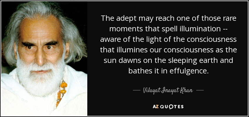 The adept may reach one of those rare moments that spell illumination -- aware of the light of the consciousness that illumines our consciousness as the sun dawns on the sleeping earth and bathes it in effulgence. - Vilayat Inayat Khan