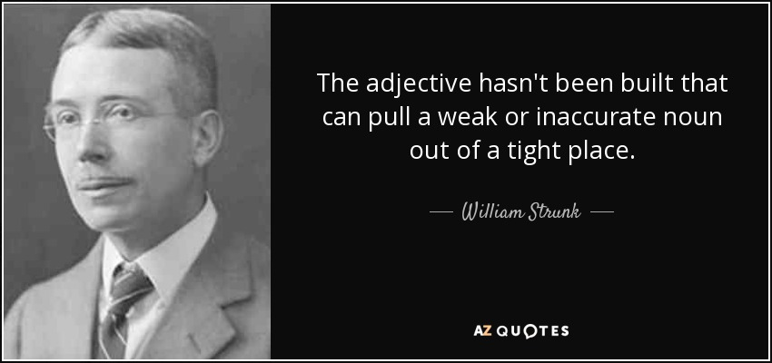 The adjective hasn't been built that can pull a weak or inaccurate noun out of a tight place. - William Strunk, Jr.