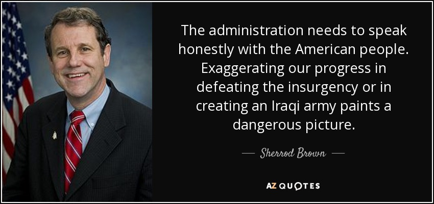 The administration needs to speak honestly with the American people. Exaggerating our progress in defeating the insurgency or in creating an Iraqi army paints a dangerous picture. - Sherrod Brown