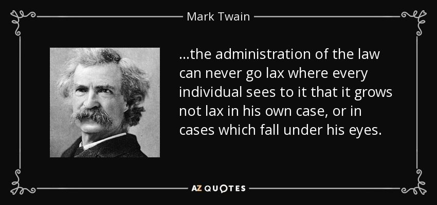 ...the administration of the law can never go lax where every individual sees to it that it grows not lax in his own case, or in cases which fall under his eyes. - Mark Twain
