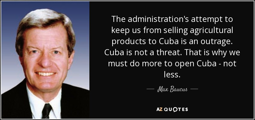 The administration's attempt to keep us from selling agricultural products to Cuba is an outrage. Cuba is not a threat. That is why we must do more to open Cuba - not less. - Max Baucus