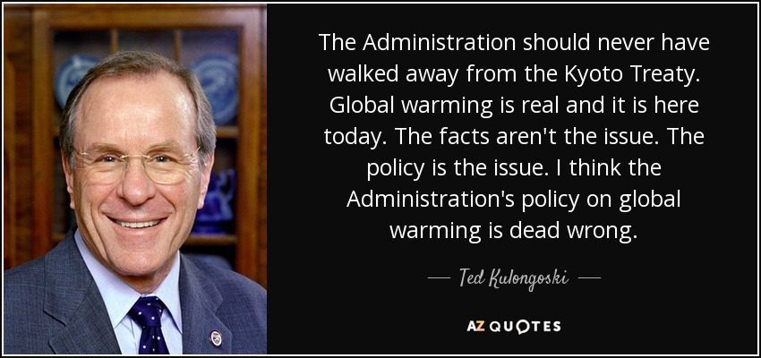 The Administration should never have walked away from the Kyoto Treaty. Global warming is real and it is here today. The facts aren't the issue. The policy is the issue. I think the Administration's policy on global warming is dead wrong. - Ted Kulongoski