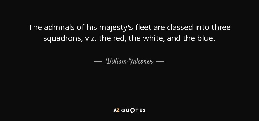 The admirals of his majesty's fleet are classed into three squadrons, viz. the red, the white, and the blue. - William Falconer