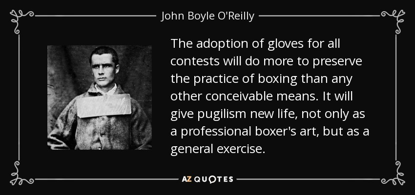 The adoption of gloves for all contests will do more to preserve the practice of boxing than any other conceivable means. It will give pugilism new life, not only as a professional boxer's art, but as a general exercise. - John Boyle O'Reilly