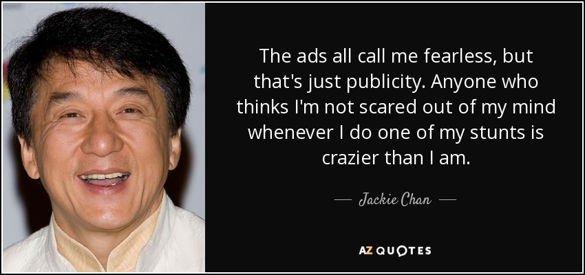 Jackie Chan quote: The ads all call me fearless, but that's