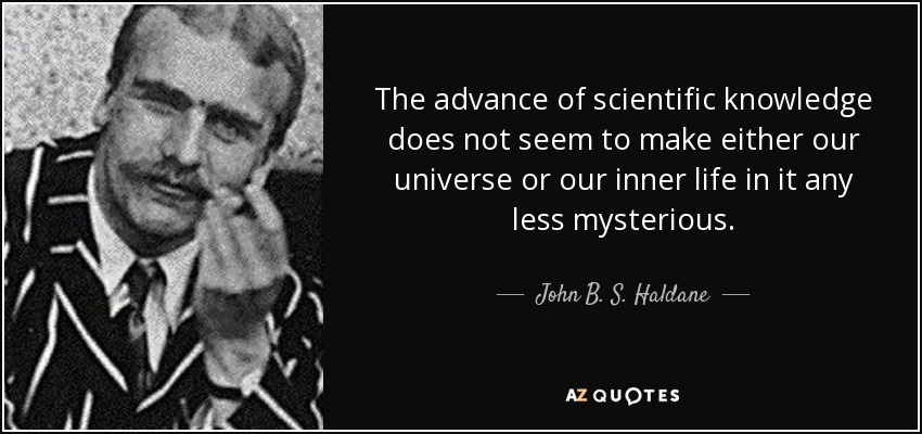 The advance of scientific knowledge does not seem to make either our universe or our inner life in it any less mysterious. - John B. S. Haldane