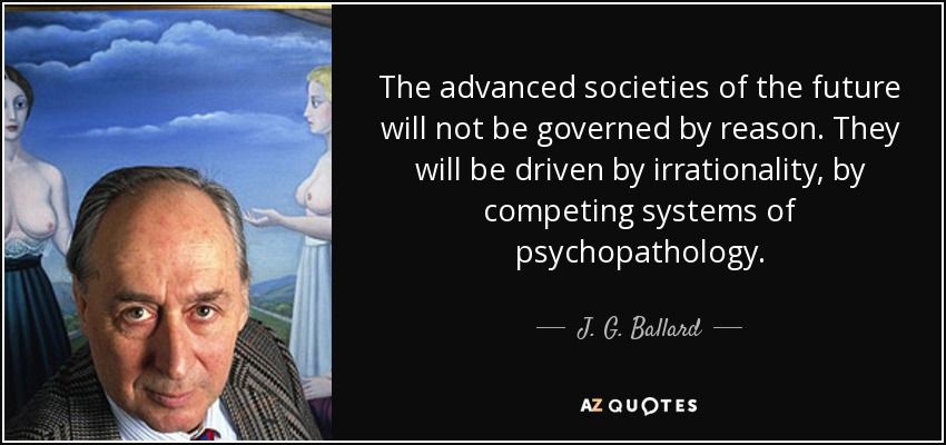 The advanced societies of the future will not be governed by reason. They will be driven by irrationality, by competing systems of psychopathology. - J. G. Ballard