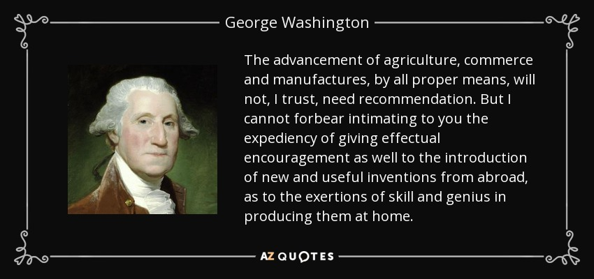 The advancement of agriculture, commerce and manufactures, by all proper means, will not, I trust, need recommendation. But I cannot forbear intimating to you the expediency of giving effectual encouragement as well to the introduction of new and useful inventions from abroad, as to the exertions of skill and genius in producing them at home. - George Washington