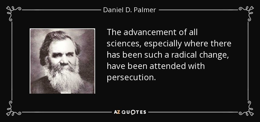 The advancement of all sciences, especially where there has been such a radical change, have been attended with persecution. - Daniel D. Palmer