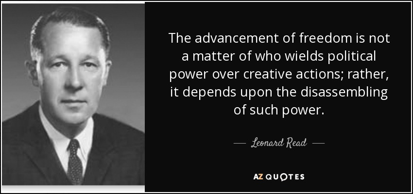 The advancement of freedom is not a matter of who wields political power over creative actions; rather, it depends upon the disassembling of such power. - Leonard Read