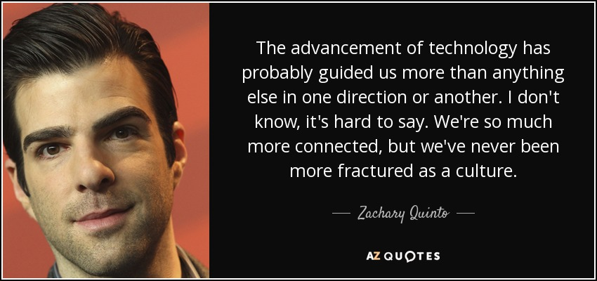 The advancement of technology has probably guided us more than anything else in one direction or another. I don't know, it's hard to say. We're so much more connected, but we've never been more fractured as a culture. - Zachary Quinto
