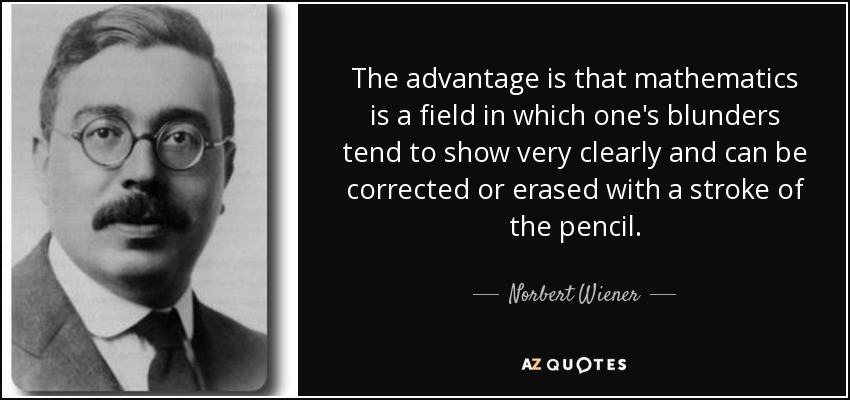 The advantage is that mathematics is a field in which one's blunders tend to show very clearly and can be corrected or erased with a stroke of the pencil. - Norbert Wiener