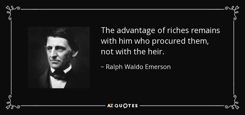 The advantage of riches remains with him who procured them, not with the heir. - Ralph Waldo Emerson